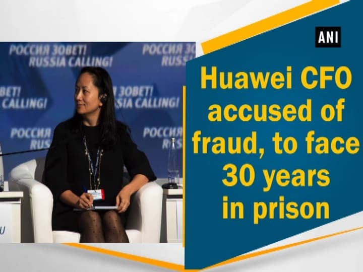 Huawei CFO accused of fraud, to face 30 years in prison