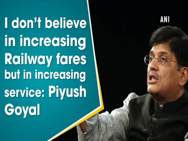 I don't believe in increasing Railway fares but in increasing services: Piyush Goyal