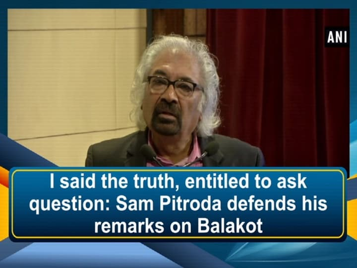 I said the truth, entitled to ask question: Sam Pitroda defends his remarks on Balakot