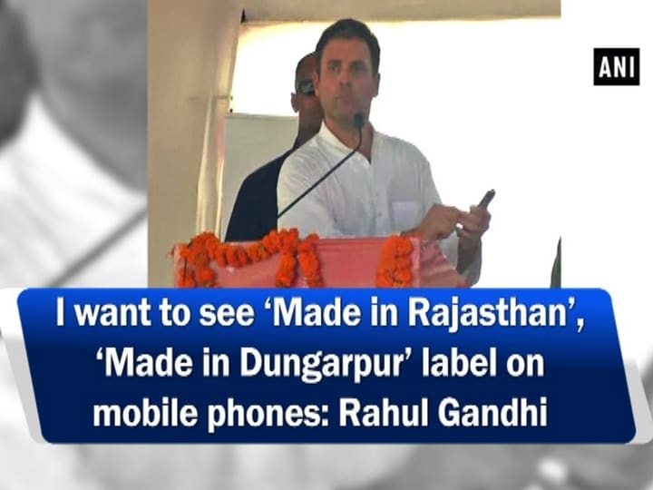 I want to see 'Made in Rajasthan', 'Made in Dungarpur' label on mobile phones: Rahul Gandhi
