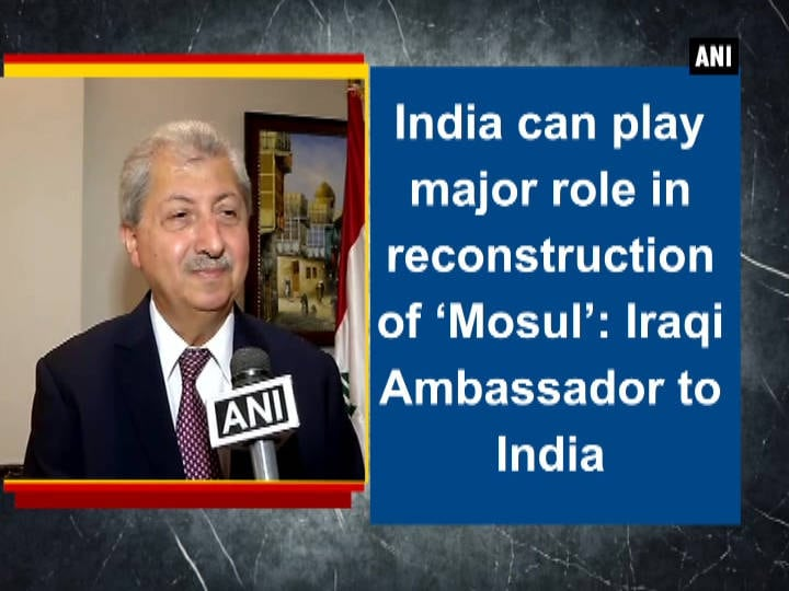 India can play major role in reconstruction of 'Mosul': Iraqi Ambassador to India