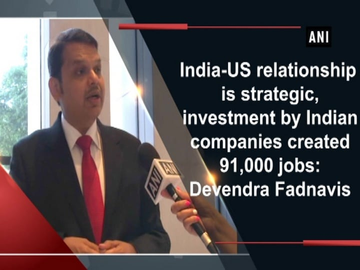 India-US relationship is strategic, investment by Indian companies created 91,000 jobs: Devendra Fadnavis