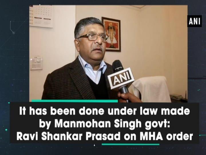 It has been done under law made by Manmohan Singh govt: Ravi Shankar Prasad on MHA order