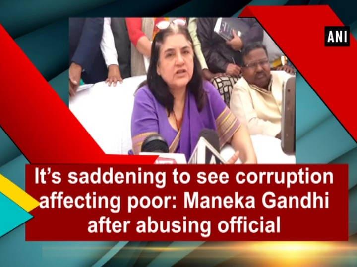 It's saddening to see corruption affecting poor: Maneka Gandhi after abusing official