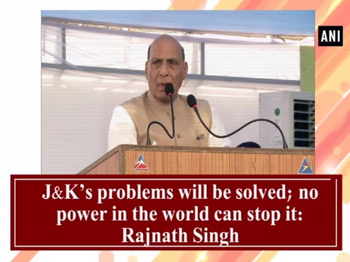 J-K's problems will be solved; no power in the world can stop it: Rajnath Singh