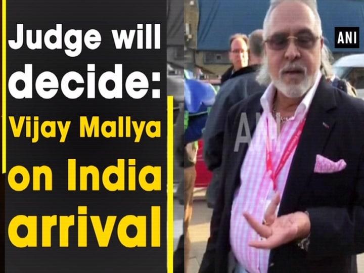 Judge will decide: Vijay Mallya on India arrival