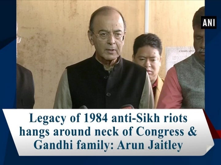 Legacy of 1984 anti-Sikh riots hangs around neck of Congress and Gandhi family: Arun Jaitley