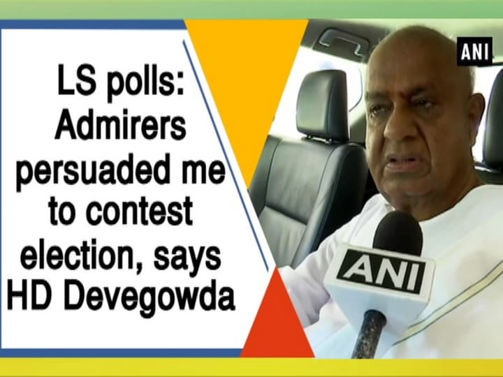 LS polls: Admirers persuaded me to contest election, says HD Devegowda
