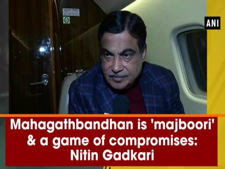 Mahagathbandhan is 'majboori' and a game of compromises: Nitin Gadkari
