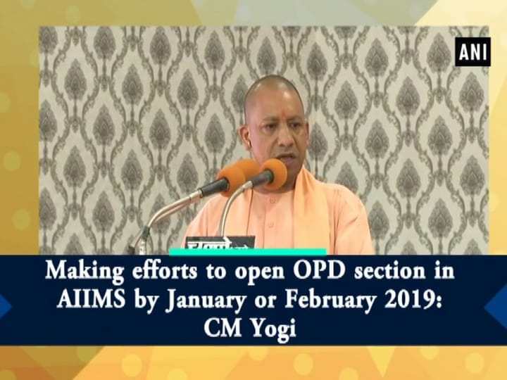 Making efforts to open OPD section in AIIMS by January or February 2019: CM Yogi