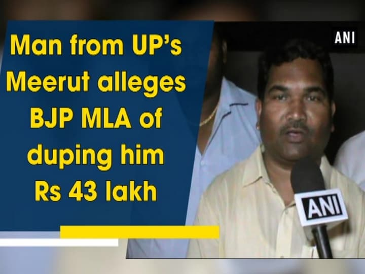 Man from UP's Meerut alleges BJP MLA of duping him Rs 43 lakh