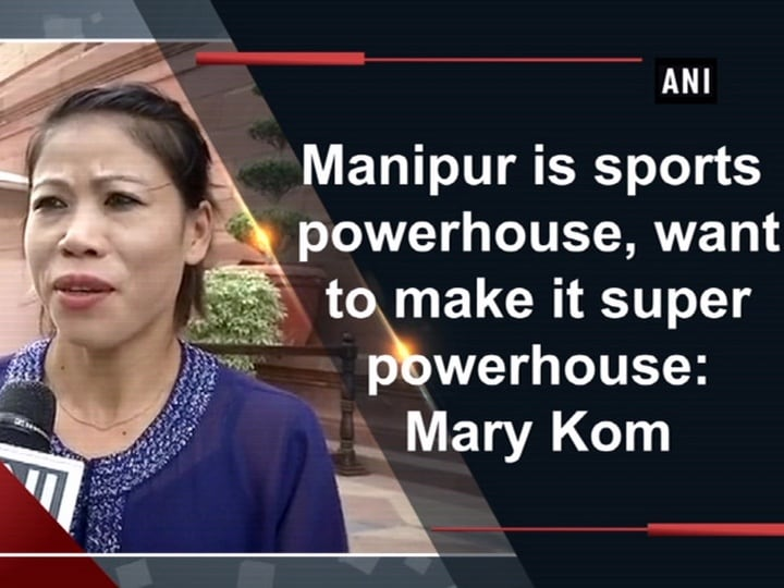 Manipur is sports powerhouse, want to make it super powerhouse: Mary Kom