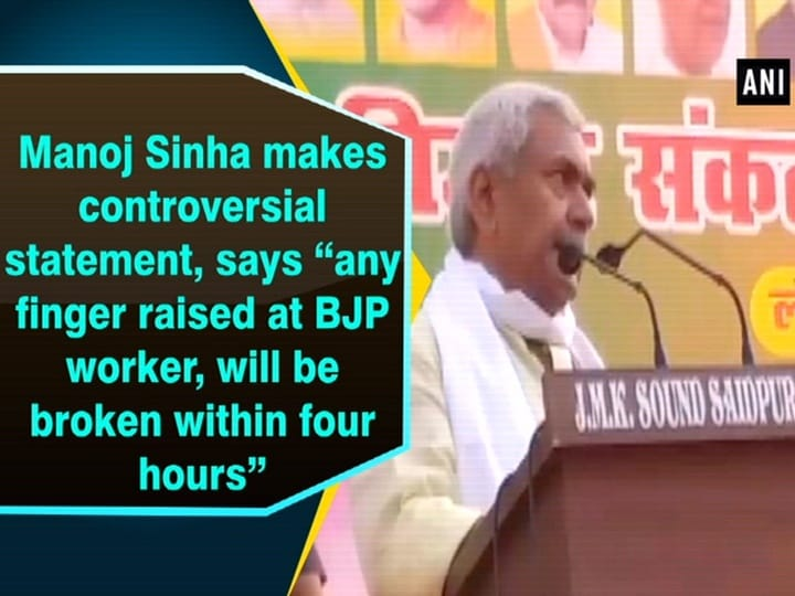 "Manoj Sinha makes controversial statement, says ""any finger raised at BJP worker, will be broken within four hours"""