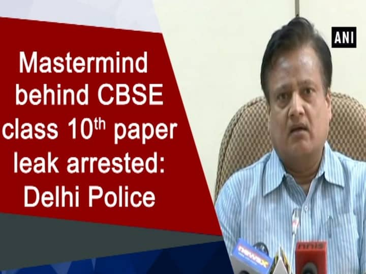 Mastermind behind CBSE class 10th paper leak arrested: Delhi Police
