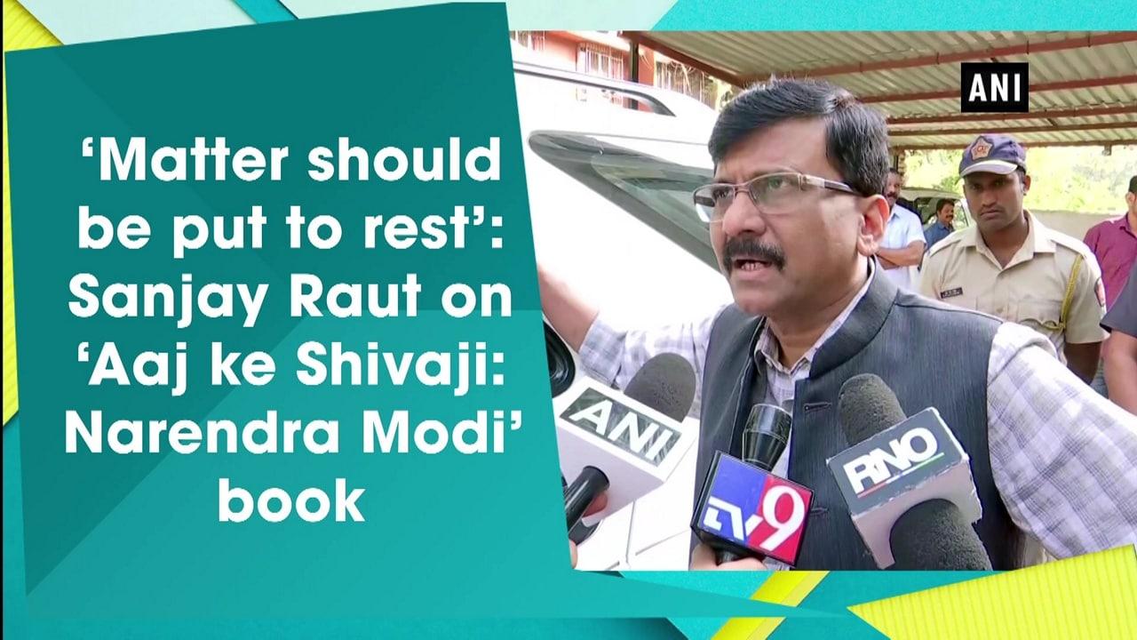 'Matter should be put to rest': Sanjay Raut on 'Aaj ke Shivaji: Narendra Modi' book