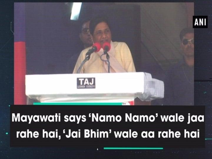 Mayawati says 'Namo Namo' wale jaa rahe hai, 'Jai Bhim' wale aa rahe hai