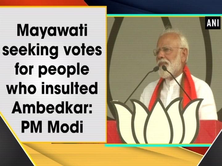 Mayawati seeking votes for people who insulted Ambedkar: PM Modi