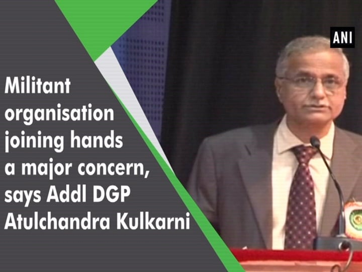 Militant organisations joining hands a major concern, says Addl DGP Atulchandra Kulkarni