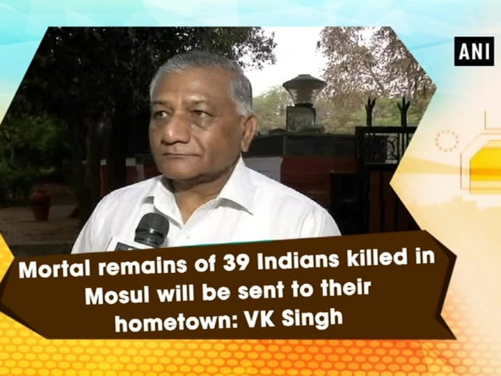 Mortal remains of 39 Indians killed in Mosul will be sent to their hometown: VK Singh