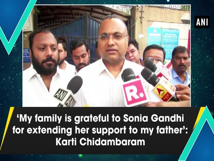 'My family is grateful to Sonia Gandhi for extending her support to my father': Karti Chidambaram