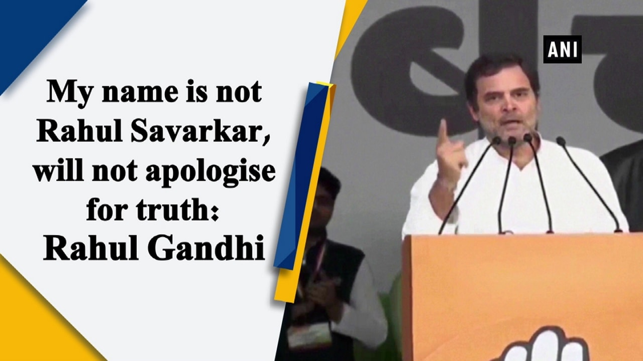 My name is not Rahul Savarkar, will not apologise for truth: Rahul Gandhi