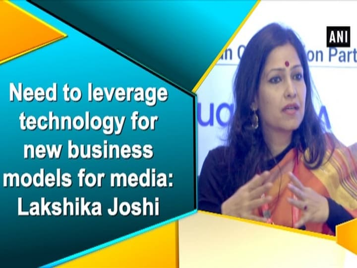 Need to leverage technology for new business models for media: Lakshika Joshi
