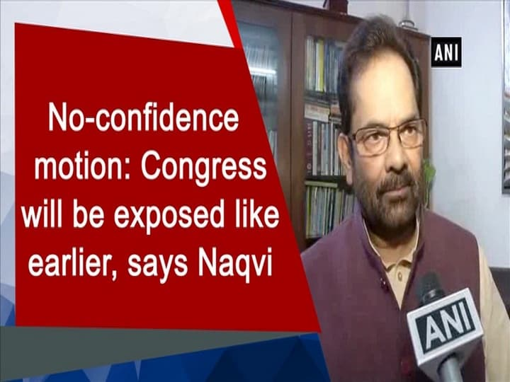 No-confidence motion: Congress will be exposed like earlier, says Naqvi