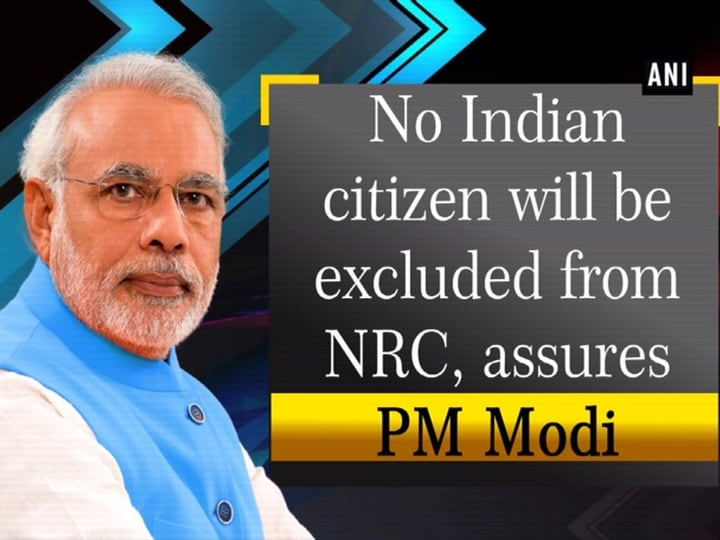 No Indian citizen will be excluded from NRC, assures PM Modi