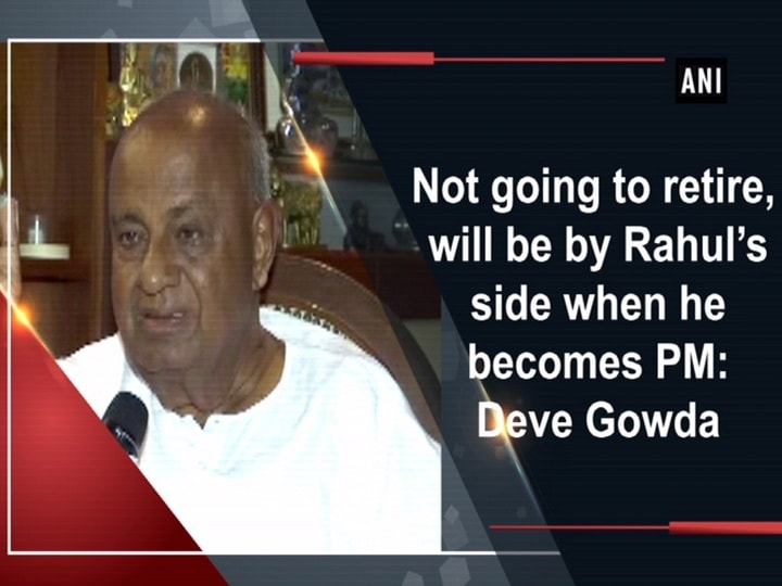 Not going to retire, will be by Rahul's side when he becomes PM: Deve Gowda