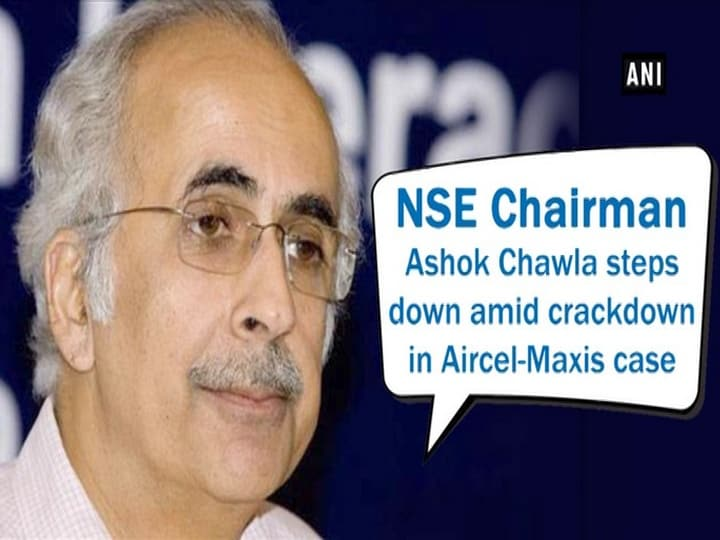 NSE Chairman Ashok Chawla steps down amid crackdown in Aircel-Maxis case