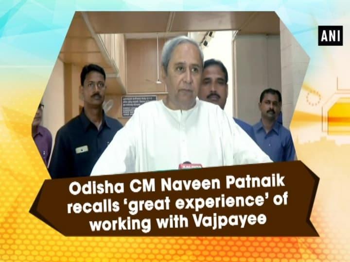 Odisha CM Naveen Patnaik recalls 'great experience' of working with Vajpayee