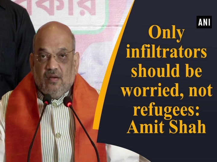 Only infiltrators should be worried, not refugees: Amit Shah
