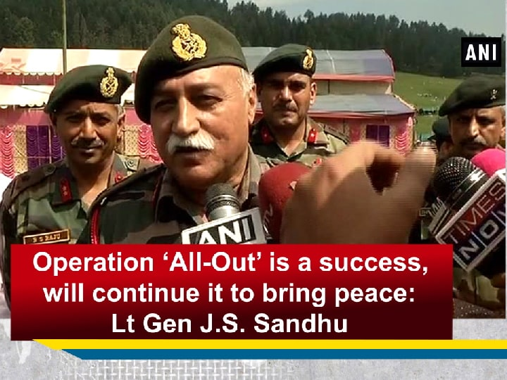 Operation 'All-Out' is a success, will continue it to bring peace: Lt Gen J.S. Sandhu