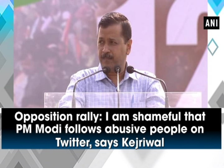 Opposition rally: I am shameful that PM Modi follows abusive people on Twitter, says Kejriwal
