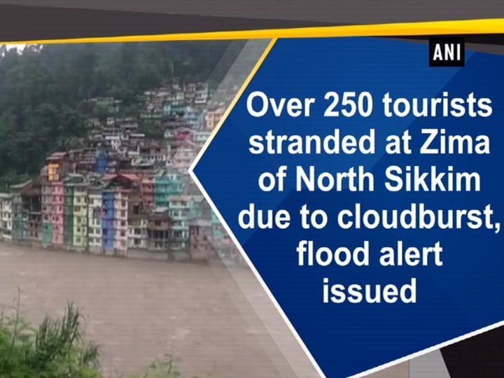 Over 250 tourists stranded at Zima of North Sikkim due to cloudburst, flood alert issued