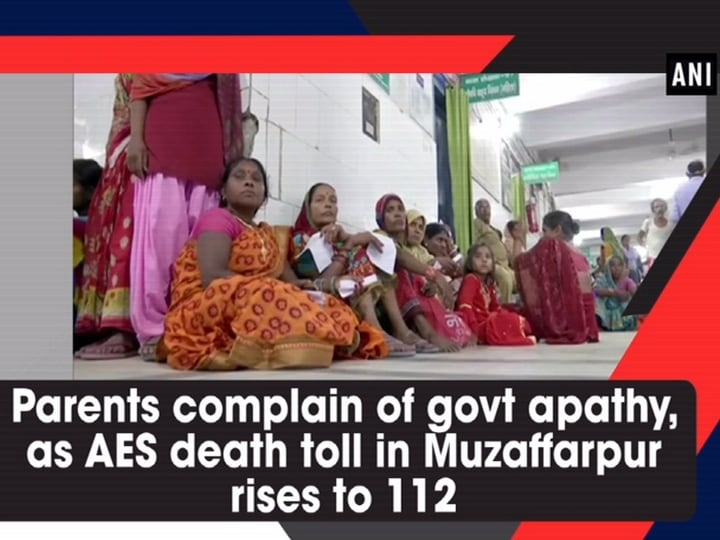 Parents complain of govt apathy, as AES death toll in Muzaffarpur rises to 112