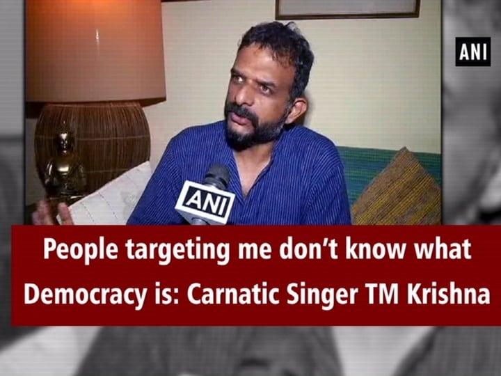 People targeting me don't know what Democracy is: Carnatic Singer TM Krishna
