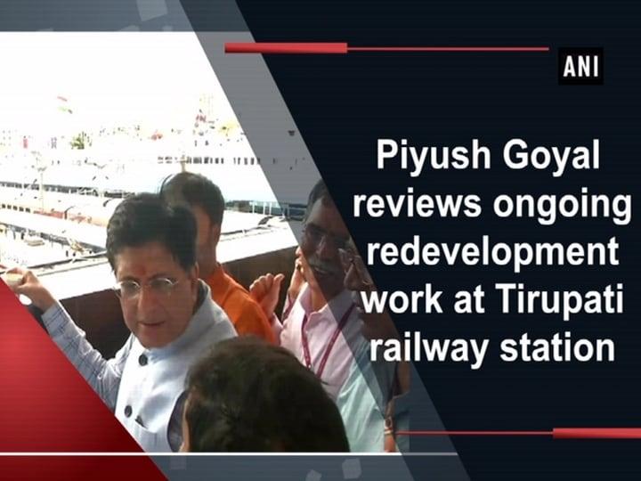 Piyush Goyal reviews ongoing redevelopment work at Tirupati railway station