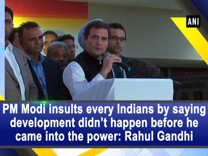 PM Modi insults every Indians by saying development didn't happen before he came into the power: Rahul Gandhi