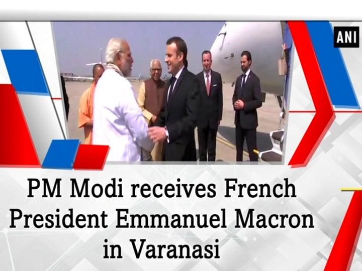 PM Modi receives French President Emmanuel Macron in Varanasi