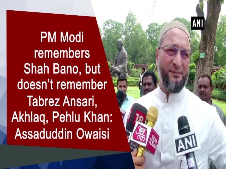 PM Modi remembers Shah Bano, but doesn't remember Tabrez Ansari, Akhlaq, Pehlu Khan: Assaduddin Owaisi