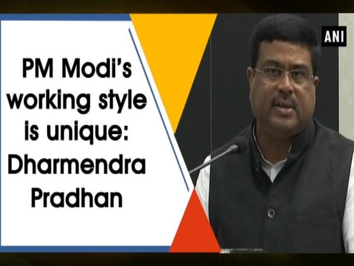 PM Modi's working style is unique: Dharmendra Pradhan