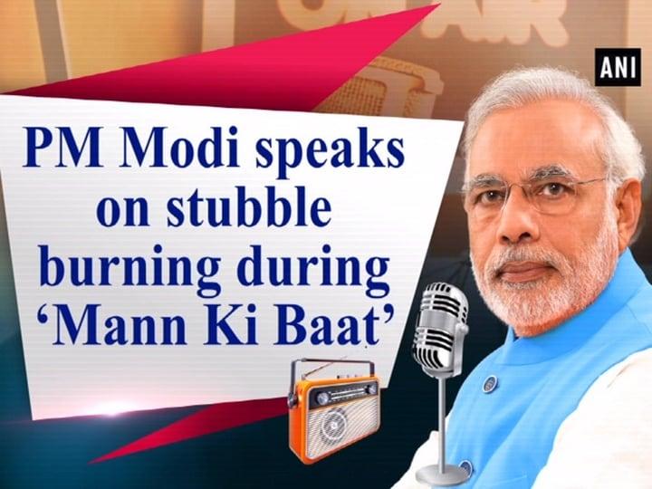 PM Modi speaks on stubble burning during 'Mann Ki Baat'