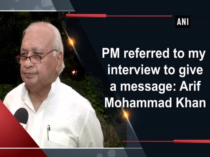 PM referred to my interview to give a message: Arif Mohammad Khan