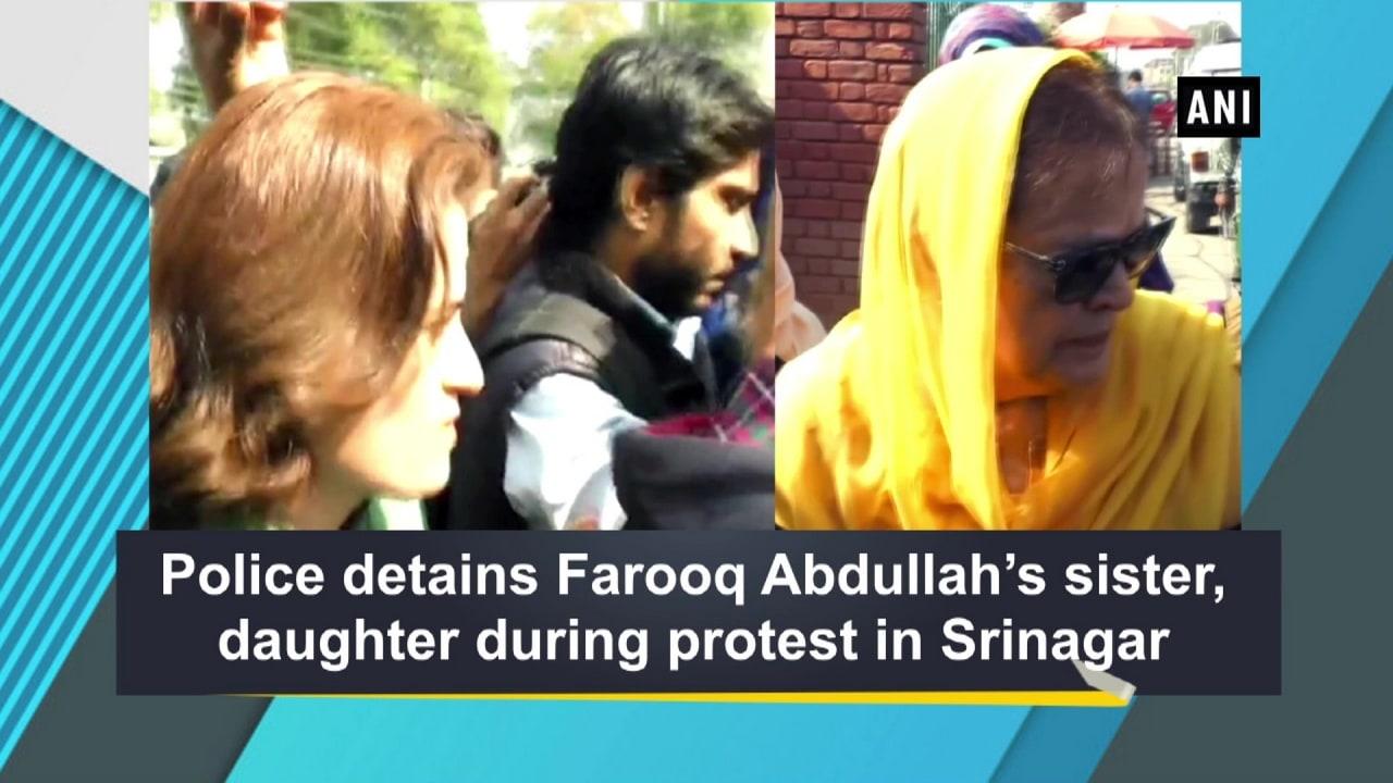 Police detains Farooq Abdullah's sister, daughter during protest in Srinagar