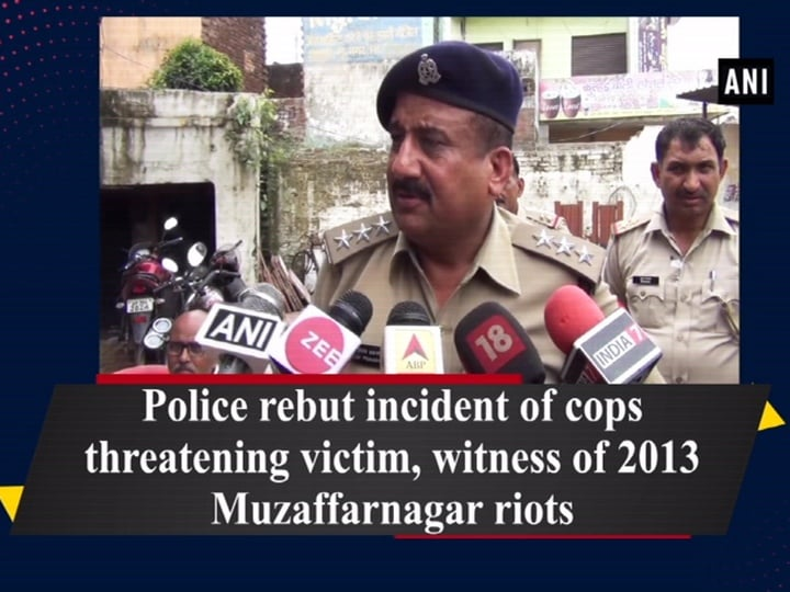 Police rebut incident of cops threatening victim, witness of 2013 Muzaffarnagar riots