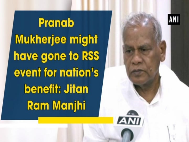 Pranab Mukherjee might have gone to RSS event for nation's benefit: Jitan Ram Manjhi