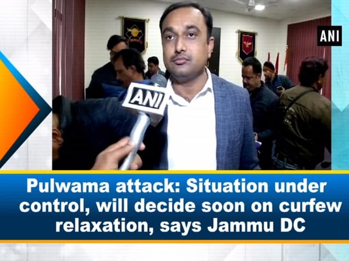 Pulwama attack: Situation under control, will decide soon on curfew relaxation, says Jammu DC