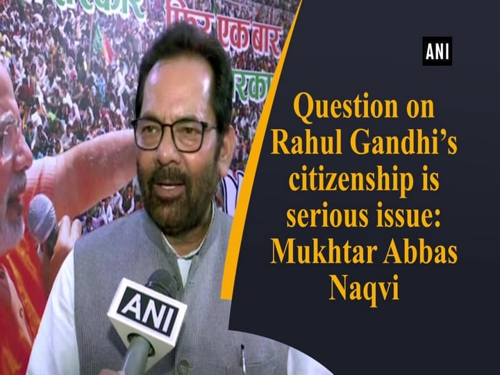 Question on Rahul Gandhi's citizenship is serious issue: Mukhtar Abbas Naqvi