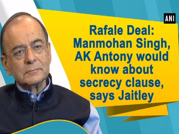Rafale Deal: Manmohan Singh, AK Antony would know about secrecy clause, says Jaitley